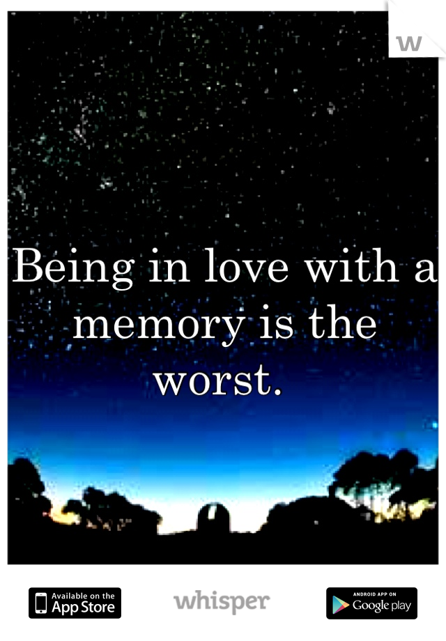 Being in love with a memory is the worst.