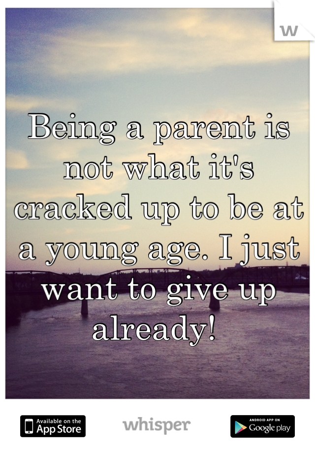 Being a parent is not what it's cracked up to be at a young age. I just want to give up already!