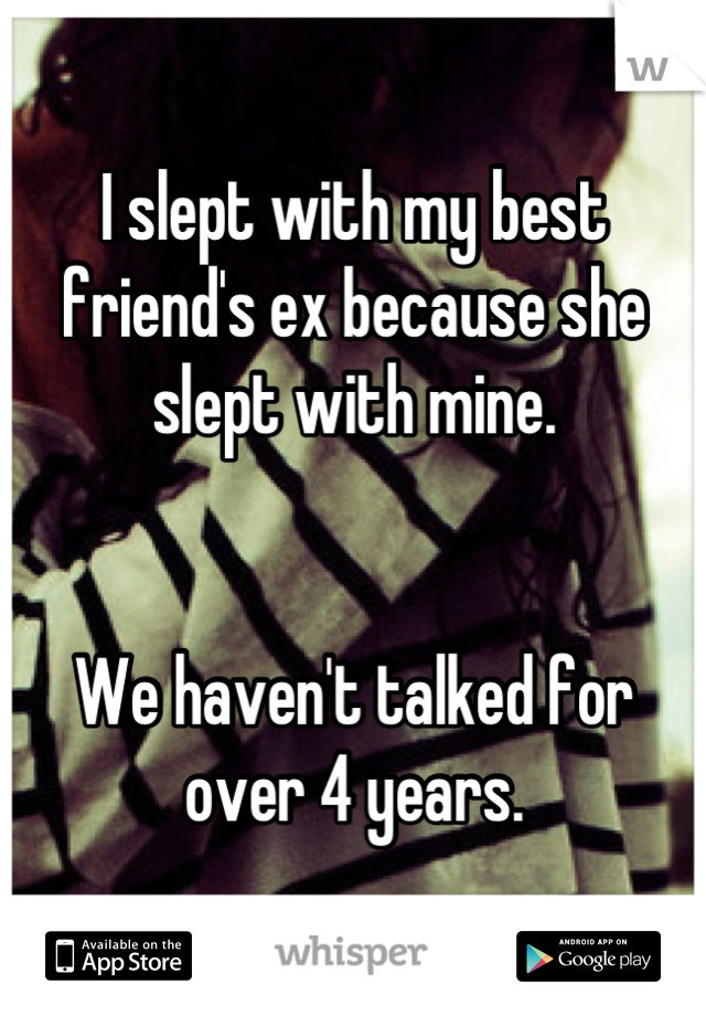 I slept with my best friend's ex because she slept with mine.    We haven't talked for over 4 years.