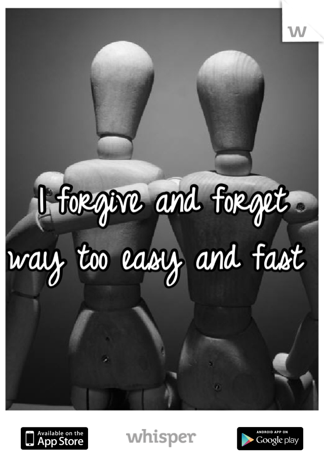 I forgive and forget way too easy and fast