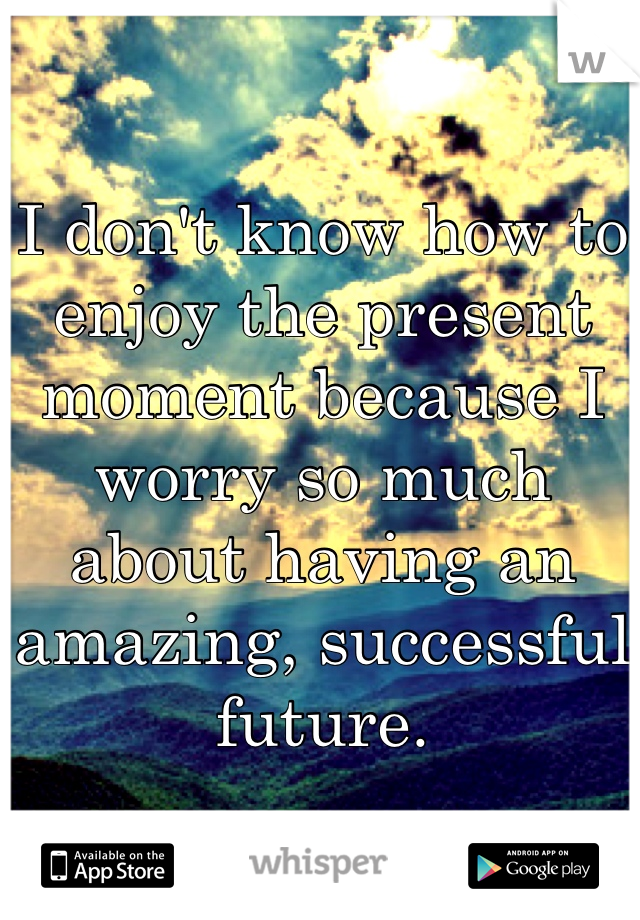 I don't know how to enjoy the present moment because I worry so much about having an amazing, successful future.