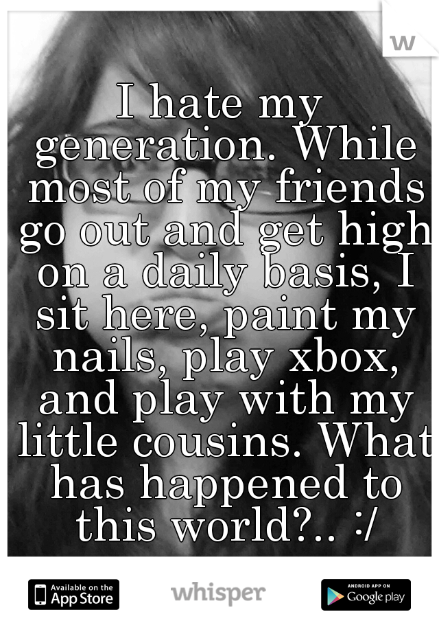 I hate my generation. While most of my friends go out and get high on a daily basis, I sit here, paint my nails, play xbox, and play with my little cousins. What has happened to this world?.. :/