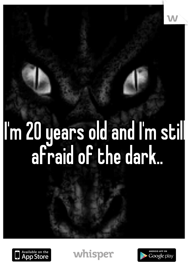 I'm 20 years old and I'm still afraid of the dark..