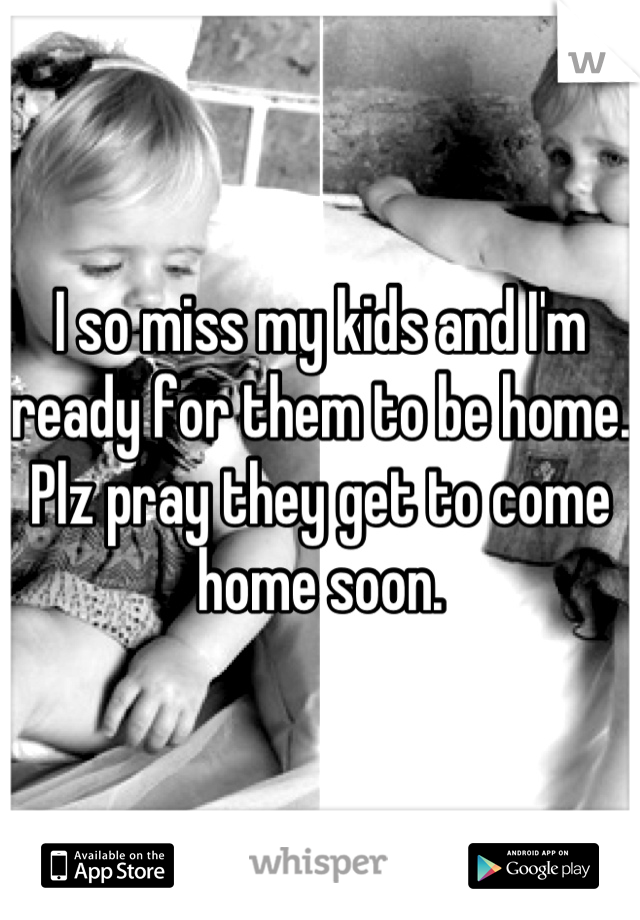 I so miss my kids and I'm ready for them to be home. Plz pray they get to come home soon.