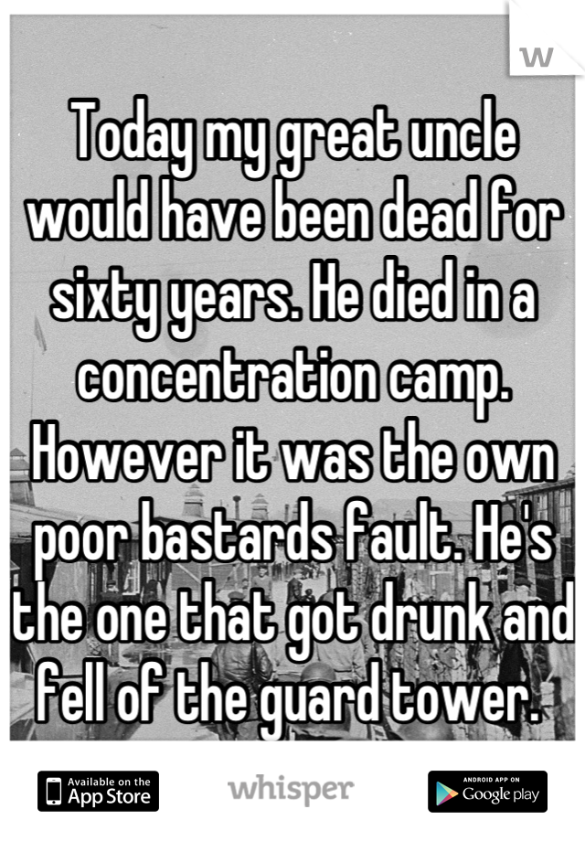 Today my great uncle would have been dead for sixty years. He died in a concentration camp. However it was the own poor bastards fault. He's the one that got drunk and fell of the guard tower.