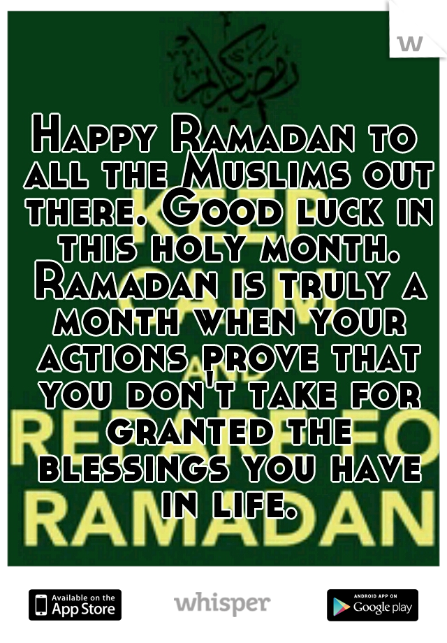 Happy Ramadan to all the Muslims out there. Good luck in this holy month. Ramadan is truly a month when your actions prove that you don't take for granted the blessings you have in life.