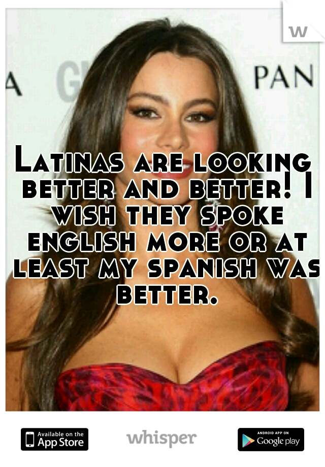 Latinas are looking better and better! I wish they spoke english more or at least my spanish was better.
