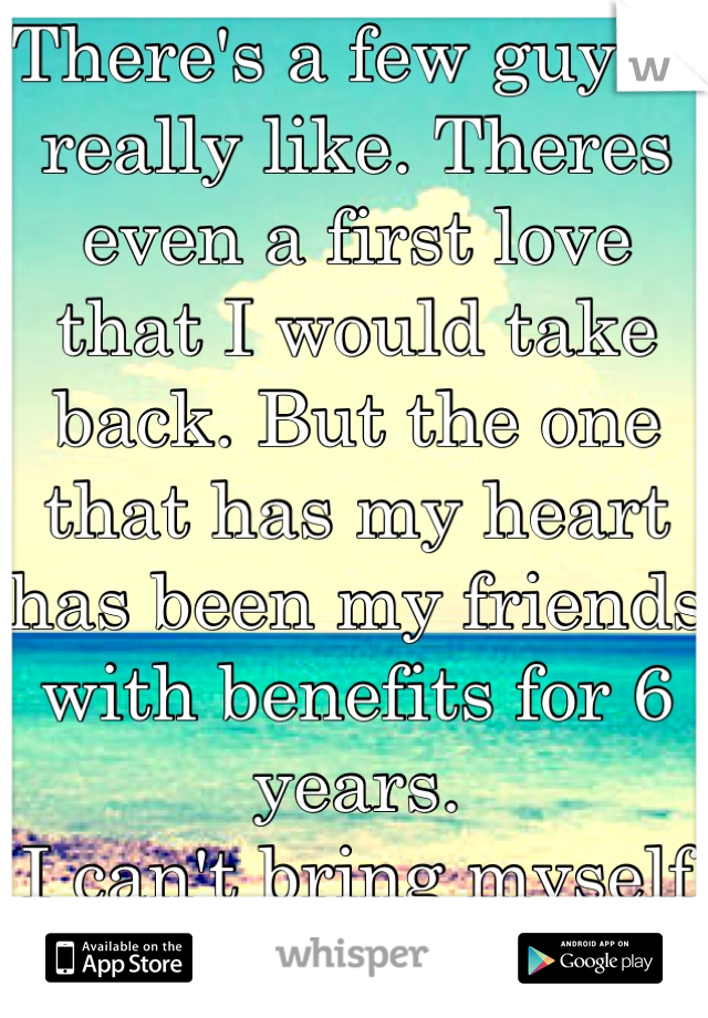 There's a few guys I really like. Theres even a first love that I would take back. But the one that has my heart has been my friends with benefits for 6 years. I can't bring myself to tell him.