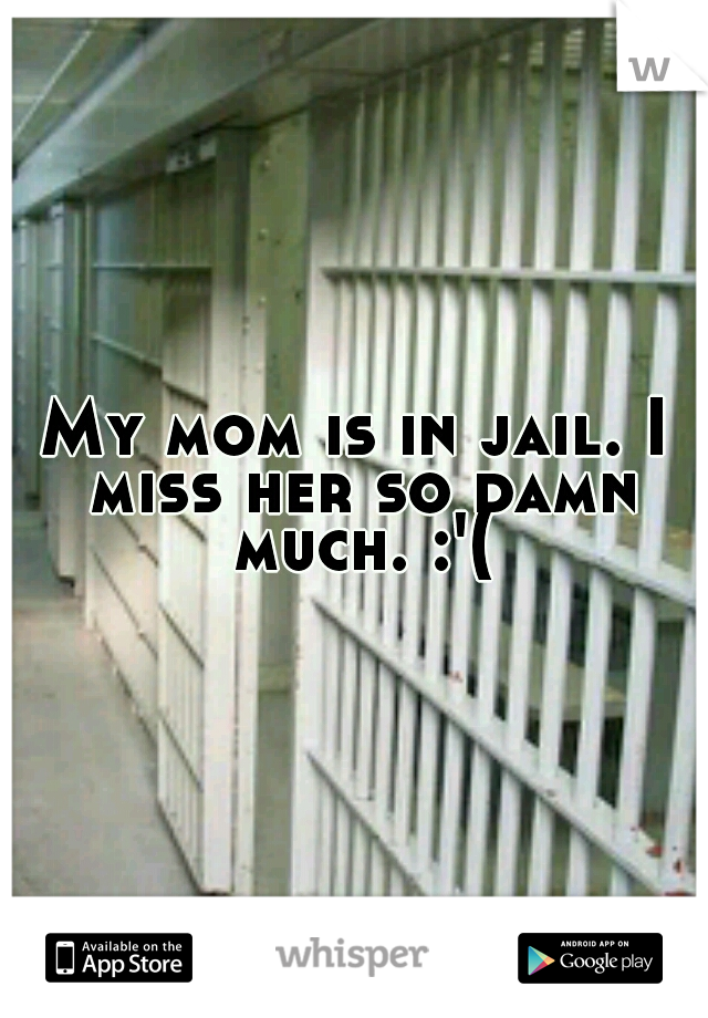 My mom is in jail. I miss her so damn much. :'(