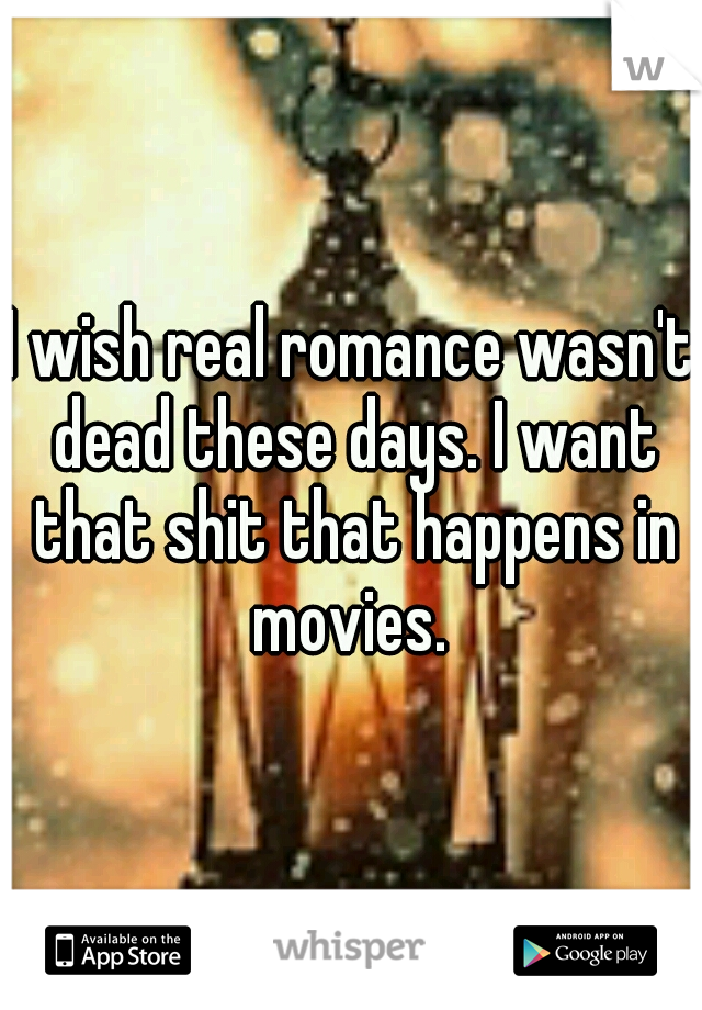 I wish real romance wasn't dead these days. I want that shit that happens in movies.