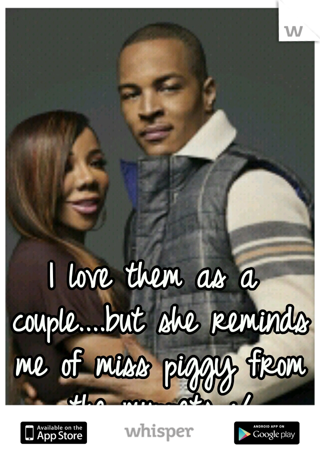I love them as a couple....but she reminds me of miss piggy from the muppets :/