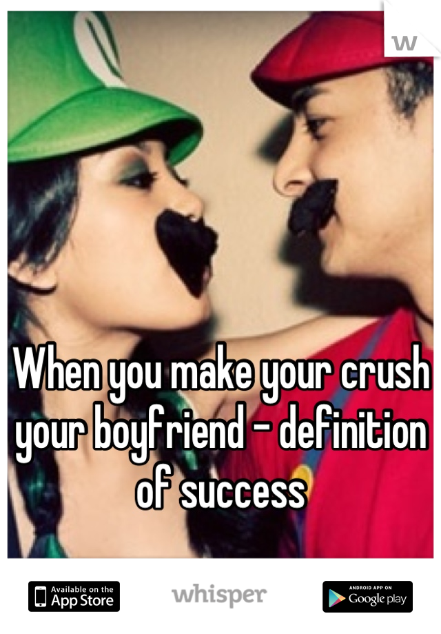 When you make your crush your boyfriend - definition of success