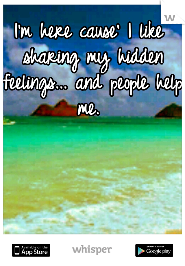 I'm here cause' I like sharing my hidden feelings... and people help me.