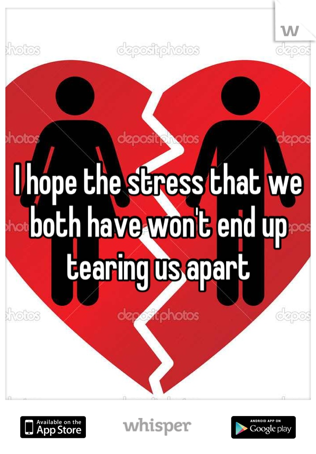 I hope the stress that we both have won't end up tearing us apart