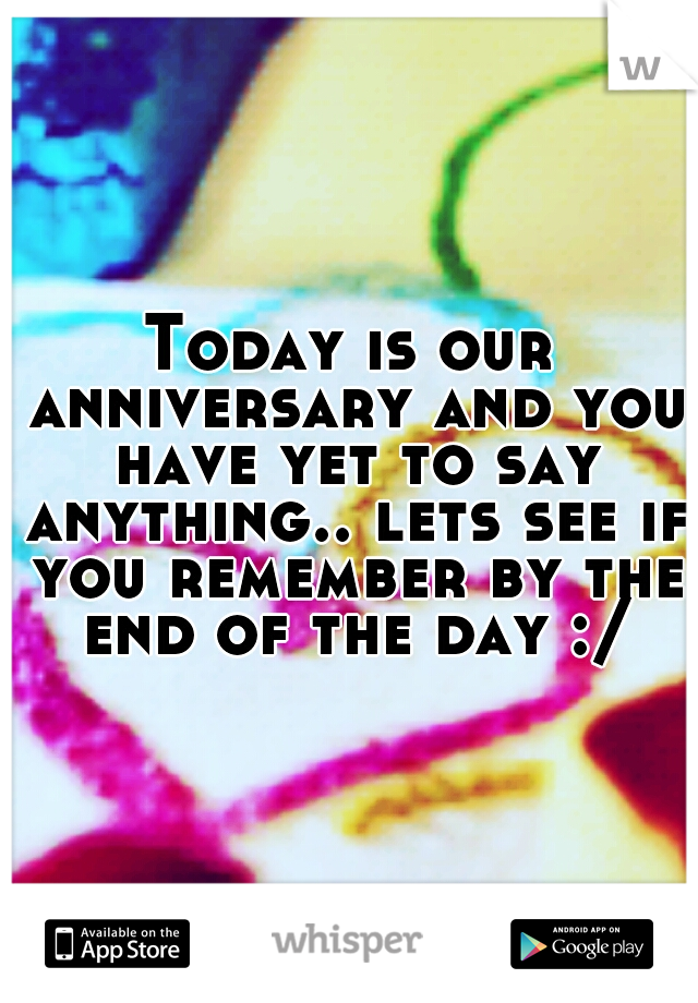 Today is our anniversary and you have yet to say anything.. lets see if you remember by the end of the day :/