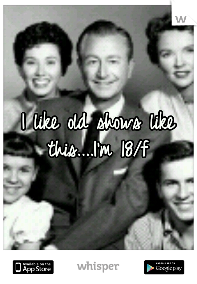 I like old shows like this....I'm 18/f