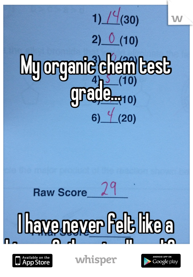 My organic chem test grade...     I have never felt like a bigger failure in all my life.