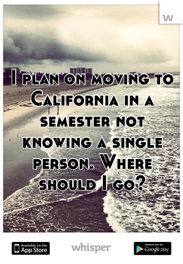I plan on moving to California in a semester not knowing a single person. Where should I go?