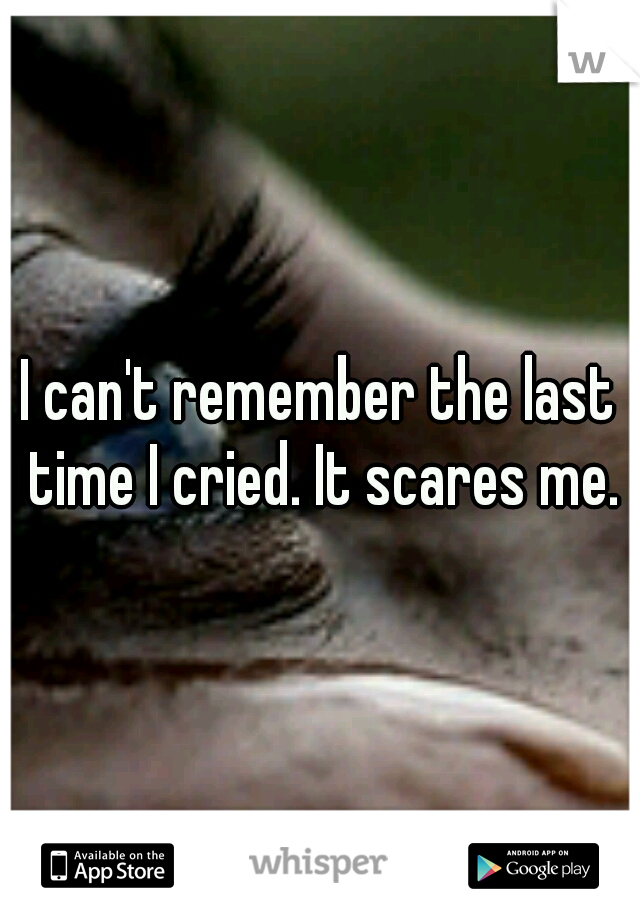 I can't remember the last time I cried. It scares me.