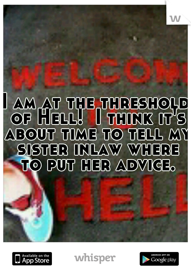 I am at the threshold of Hell!  I think it's about time to tell my sister inlaw where to put her advice.