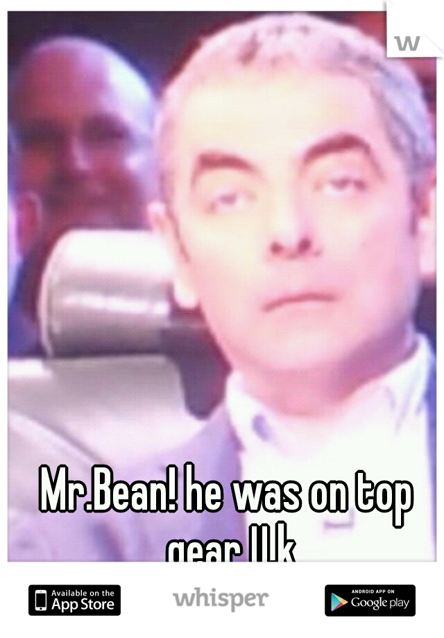 Mr.Bean! he was on top gear U.k