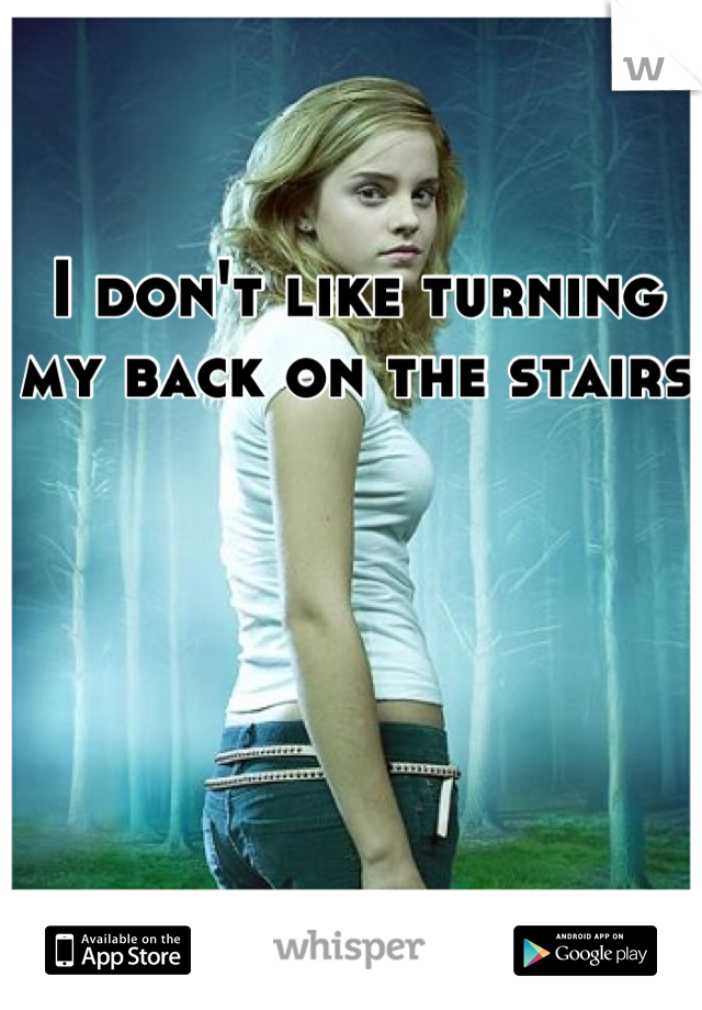 I don't like turning my back on the stairs
