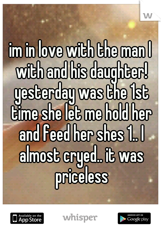 im in love with the man I with and his daughter! yesterday was the 1st time she let me hold her and feed her shes 1.. I almost cryed.. it was priceless