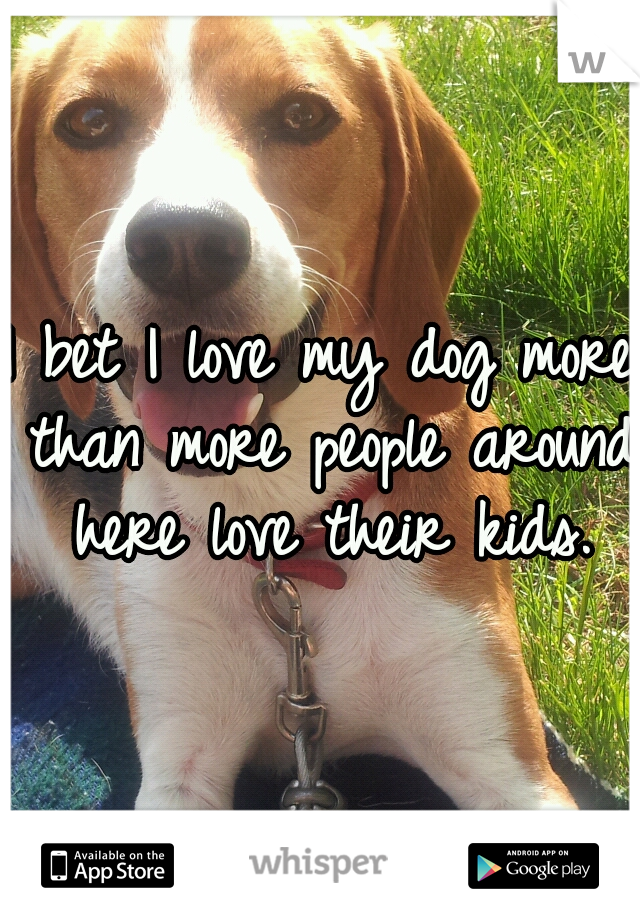 I bet I love my dog more than more people around here love their kids.