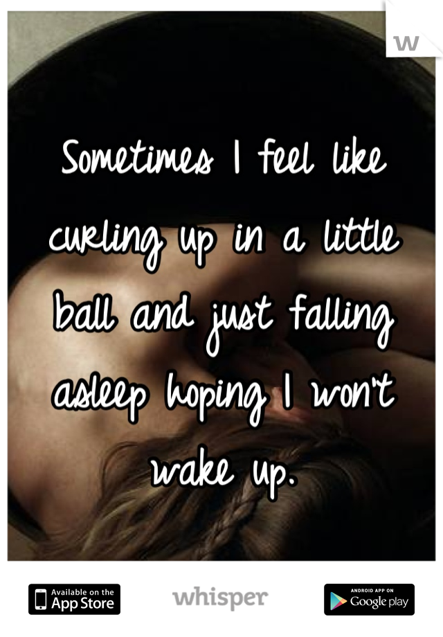 Sometimes I feel like curling up in a little ball and just falling asleep hoping I won't wake up.