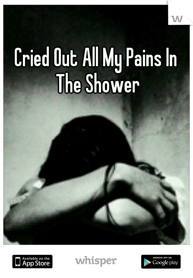 Cried Out All My Pains In The Shower