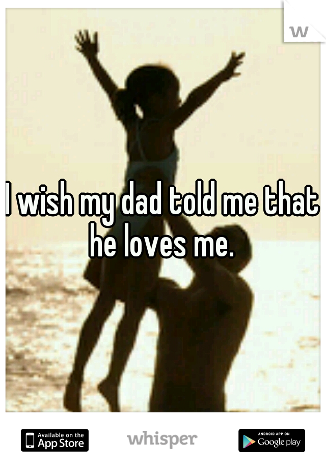 I wish my dad told me that he loves me.