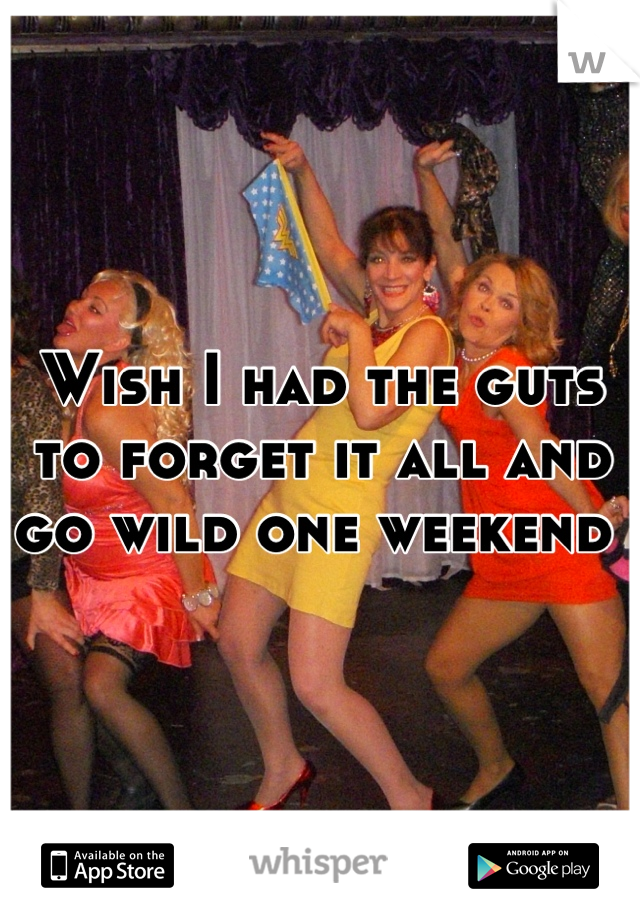 Wish I had the guts to forget it all and go wild one weekend