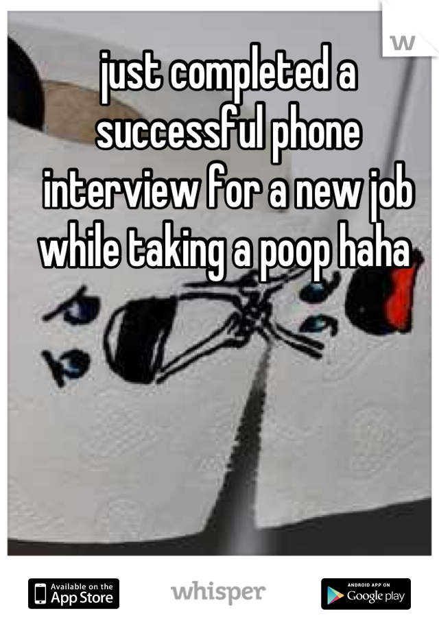 just completed a successful phone interview for a new job while taking a poop haha