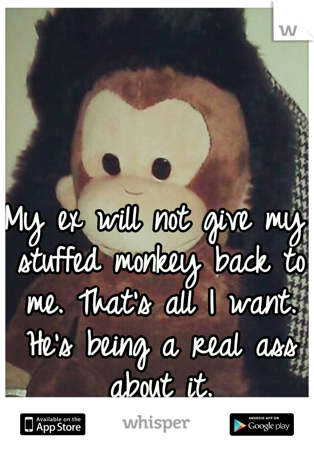 My ex will not give my stuffed monkey back to me. That's all I want. He's being a real ass about it.