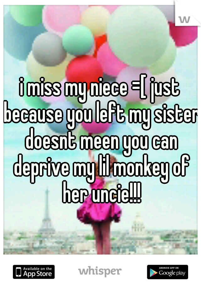 i miss my niece =[ just because you left my sister doesnt meen you can deprive my lil monkey of her uncie!!!
