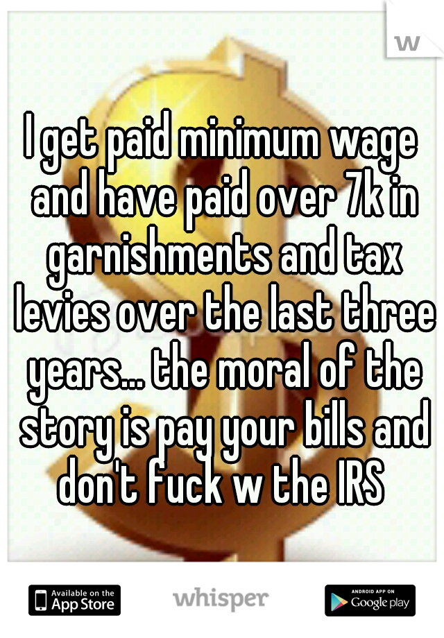 I get paid minimum wage and have paid over 7k in garnishments and tax levies over the last three years... the moral of the story is pay your bills and don't fuck w the IRS