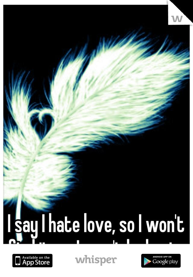 I say I hate love, so I won't find it, so I won't be hurt.