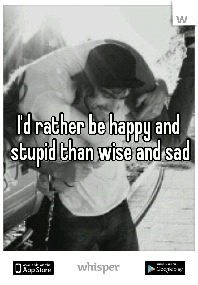 I'd rather be happy and stupid than wise and sad