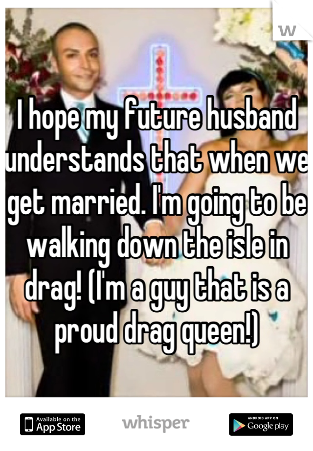 I hope my future husband understands that when we get married. I'm going to be walking down the isle in drag! (I'm a guy that is a proud drag queen!)