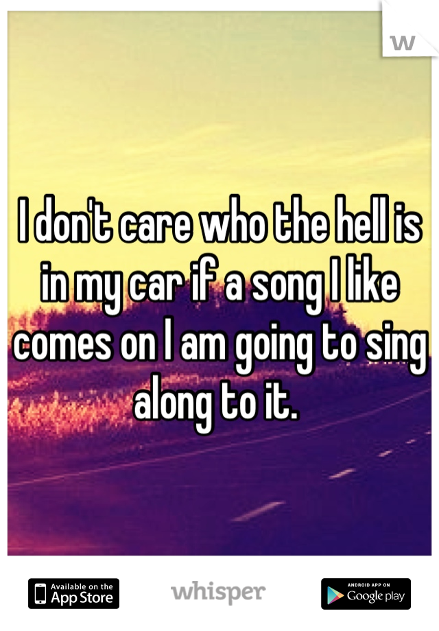 I don't care who the hell is in my car if a song I like comes on I am going to sing along to it.