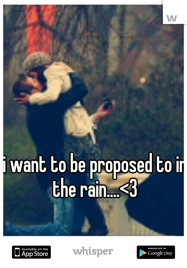 i want to be proposed to in the rain....<3
