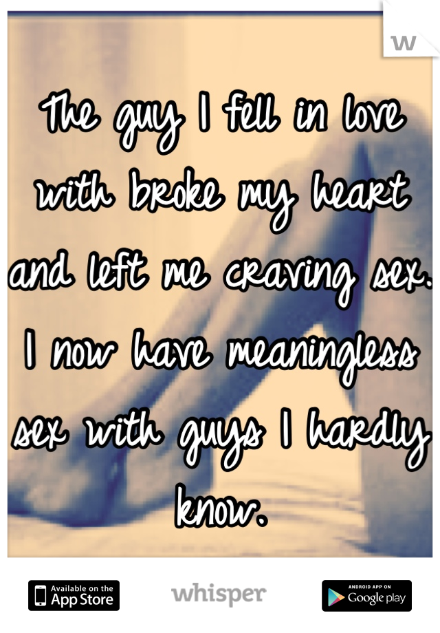 The guy I fell in love with broke my heart and left me craving sex. I now have meaningless sex with guys I hardly know.