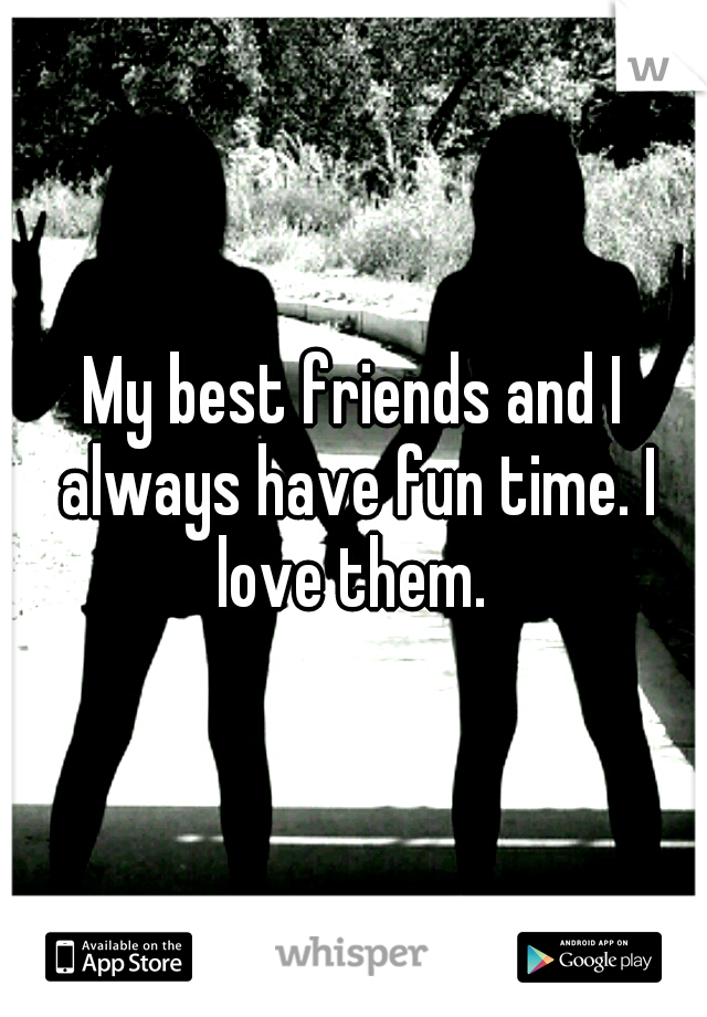 My best friends and I always have fun time. I love them.