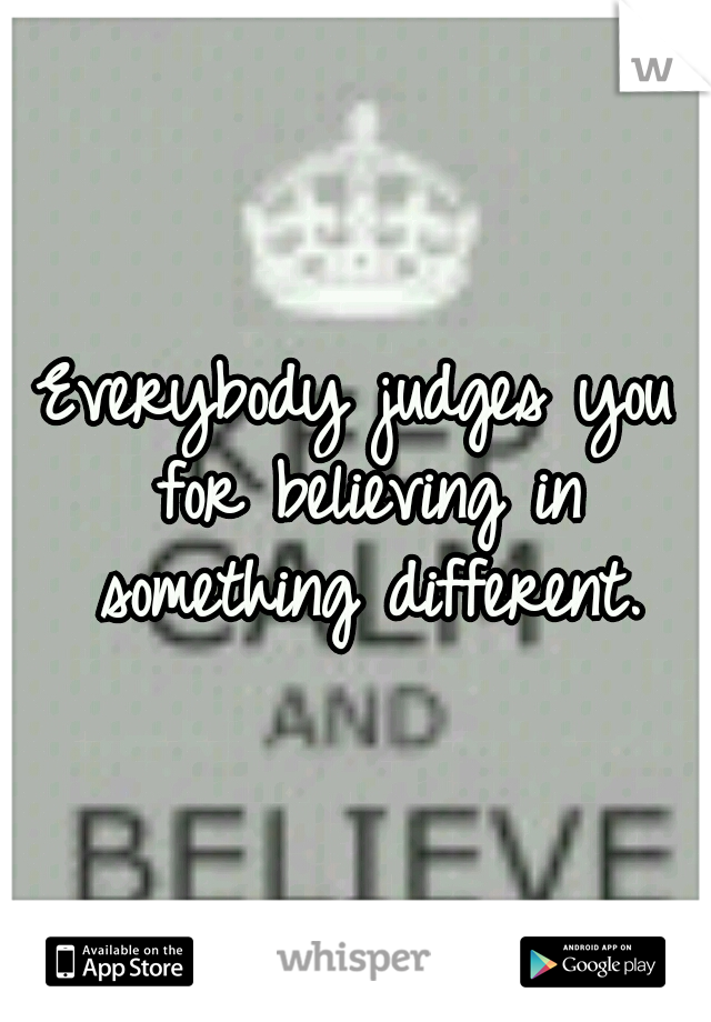 Everybody judges you for believing in something different.