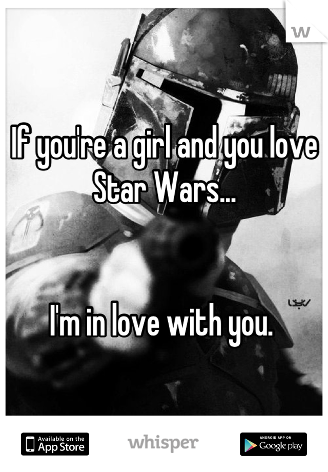 If you're a girl and you love Star Wars...   I'm in love with you.