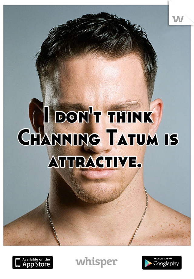 I don't think Channing Tatum is attractive.