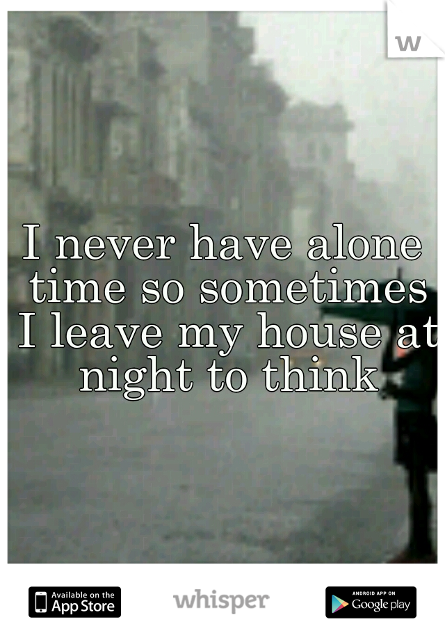 I never have alone time so sometimes I leave my house at night to think