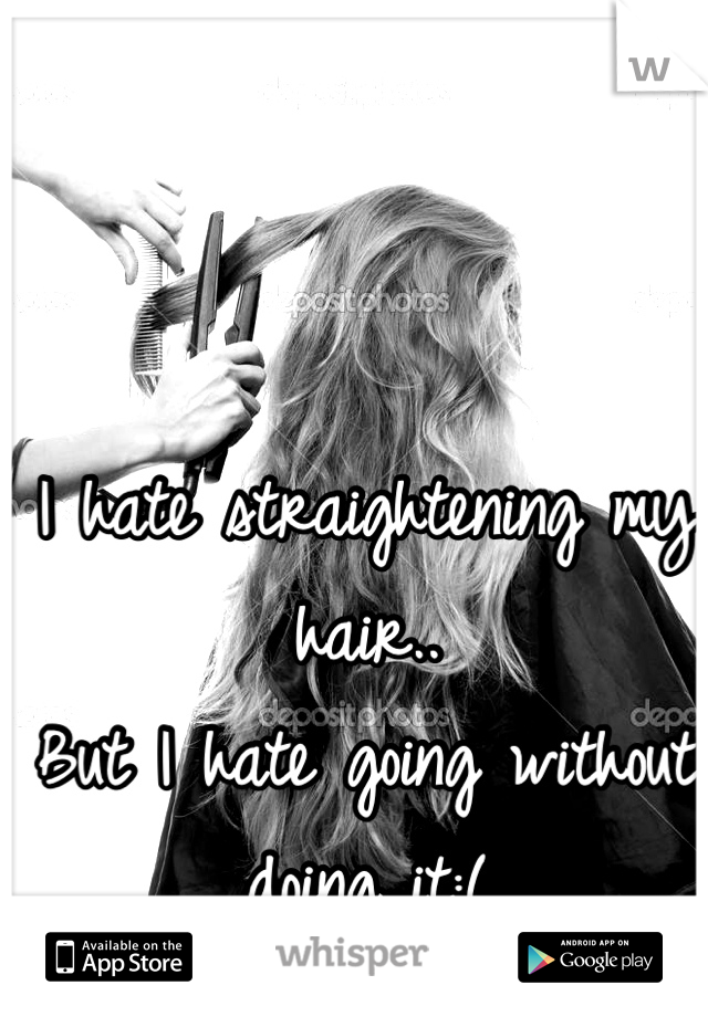 I hate straightening my hair.. But I hate going without doing it:(