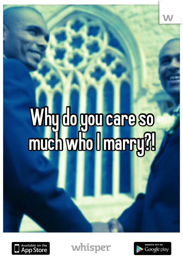 Why do you care so much who I marry?!