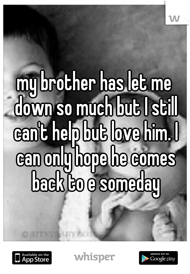 my brother has let me down so much but I still can't help but love him. I can only hope he comes back to e someday